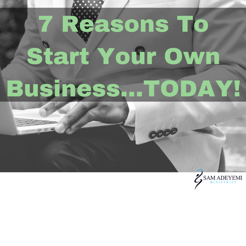 7 Reasons Why You Should Start Your Business Today!