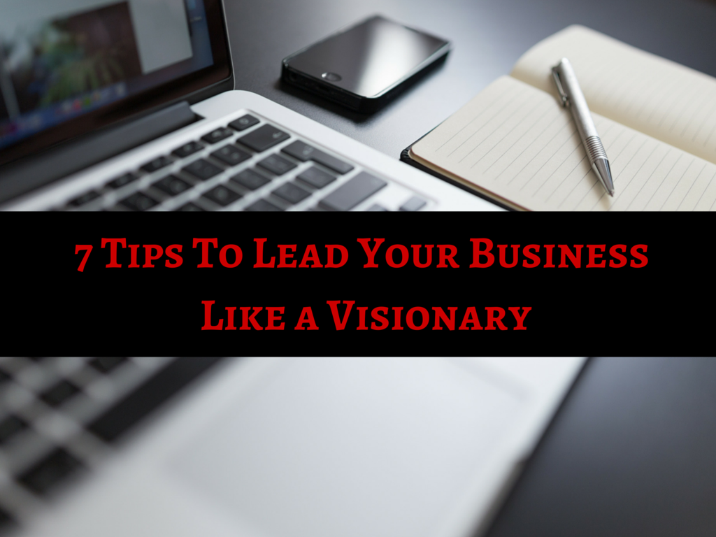 7 Tips To Lead Your Business Like A Visionary